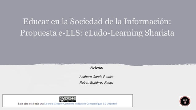 Educar en la Sociedad de la Información: Propuesta e-LLS: eLudo-Learning Sharista  Autoría: Azahara García Peralta Rubén G...
