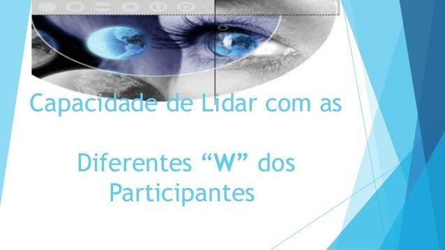 """Capacidade de Lidar com as Diferentes """"W"""" dos Participantes"""