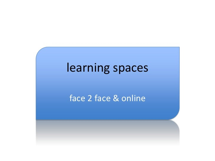 learning spaces<br />face 2 face & online<br />