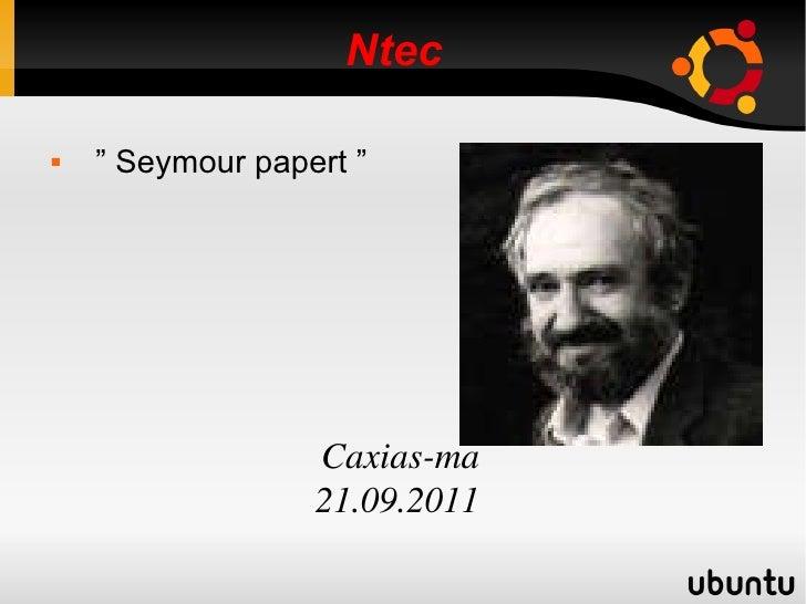 "Ntec  <ul><li>"" Seymour papert ""  Caxias-ma  21.09.2011 </li></ul>"
