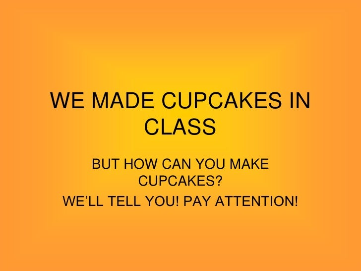 WE MADE CUPCAKES IN      CLASS   BUT HOW CAN YOU MAKE          CUPCAKES?WE'LL TELL YOU! PAY ATTENTION!