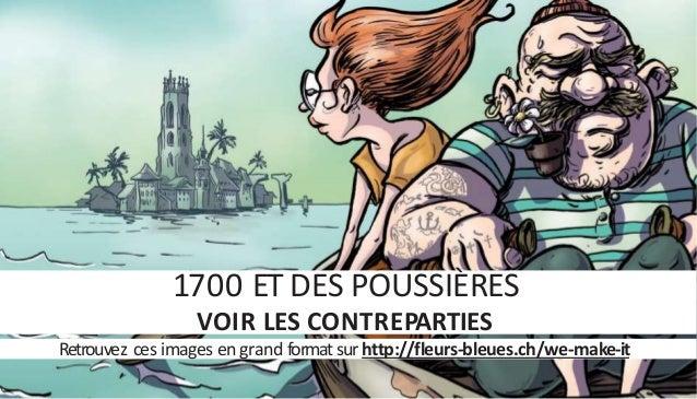 1700 ET DES POUSSIÈRES VOIR LES CONTREPARTIES Retrouvez ces images en grand format sur http://fleurs-bleues.ch/we-make-it