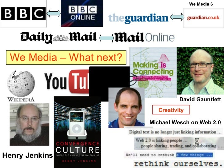 We Media – What next? Henry Jenkins David Gauntlett Michael Wesch on Web 2.0 Creativity We Media 6