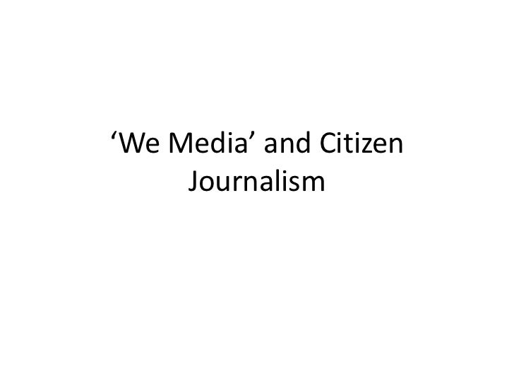 'We Media' and Citizen     Journalism