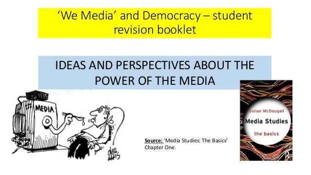 'We Media' and Democracy – student revision booklet IDEAS AND PERSPECTIVES ABOUT THE POWER OF THE MEDIA Source: 'Media Stu...