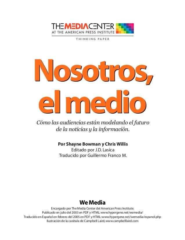 Nosotros, elmedio Encargado por The Media Center del American Press Institute. Publicado en julio del 2003 en PDF y HTML:w...