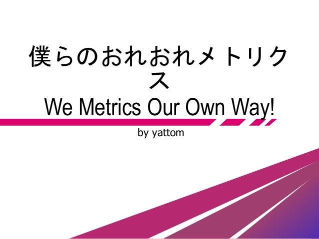 僕らのおれおれメトリク ス We Metrics Our Own Way! by yattom