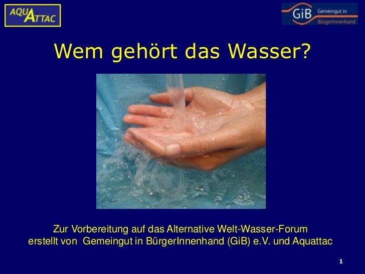 Wem gehört das Wasser?      Zur Vorbereitung auf das Alternative Welt-Wasser-Forumerstellt von Gemeingut in BürgerInnenhan...