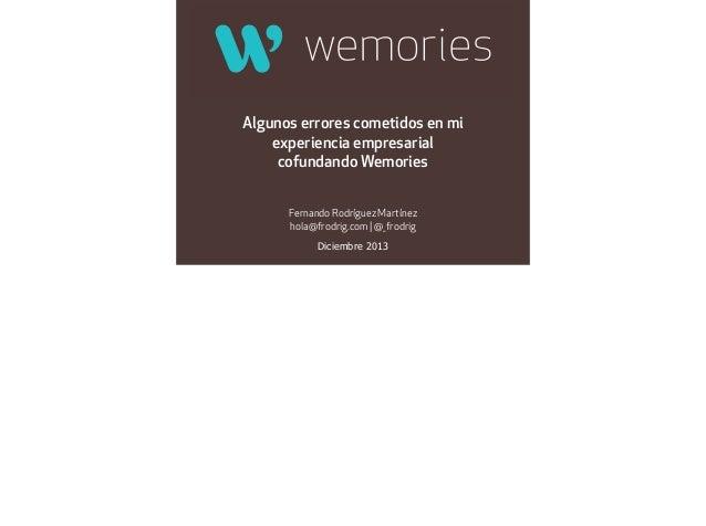 Algunos errores cometidos en mi experiencia empresarial cofundando Wemories Fernando Rodríguez Martínez hola@frodrig.com |...