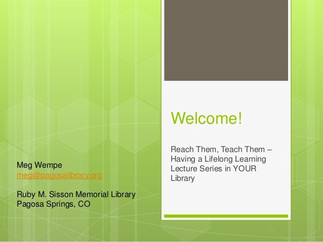 Welcome! Reach Them, Teach Them – Having a Lifelong Learning Lecture Series in YOUR Library Meg Wempe meg@pagosalibrary.or...