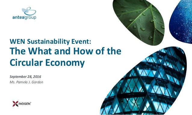 September 28, 2016 Ms. Pamela J. Gordon WEN Sustainability Event: The What and How of the Circular Economy