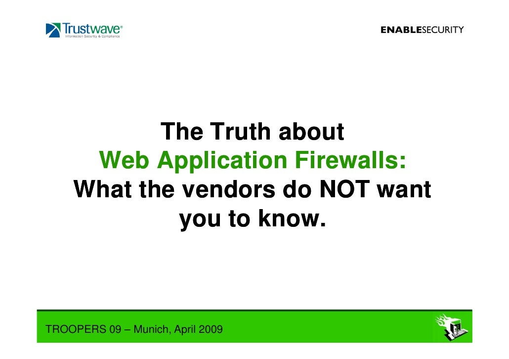 The Truth about       Web Application Firewalls:      What the vendors do NOT want               you to know.    TROOPERS ...