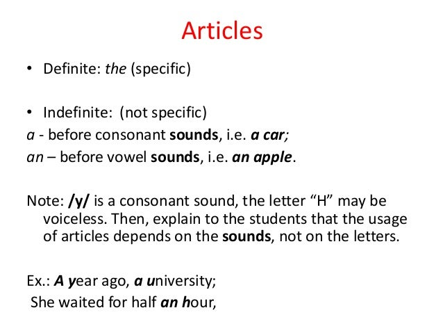 Articles• Definite: the (specific)• Indefinite: (not specific)a - before consonant sounds, i.e. a car;an – before vowel so...