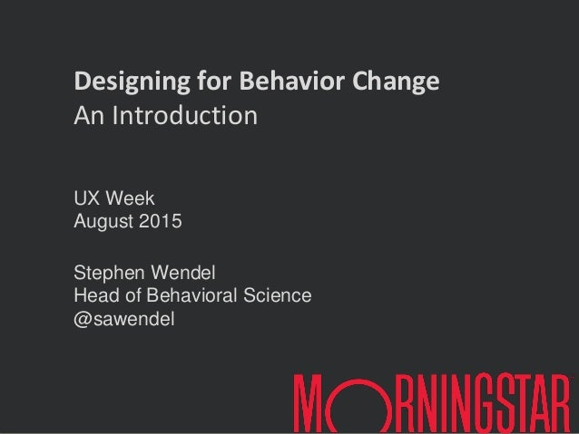 UX Week August 2015 Stephen Wendel Head of Behavioral Science @sawendel Designing for Behavior Change An Introduction