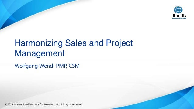 Harmonizing Sales and Project Management Wolfgang Wendl PMP, CSM  ©2013 International Institute for Learning, Inc., All ri...