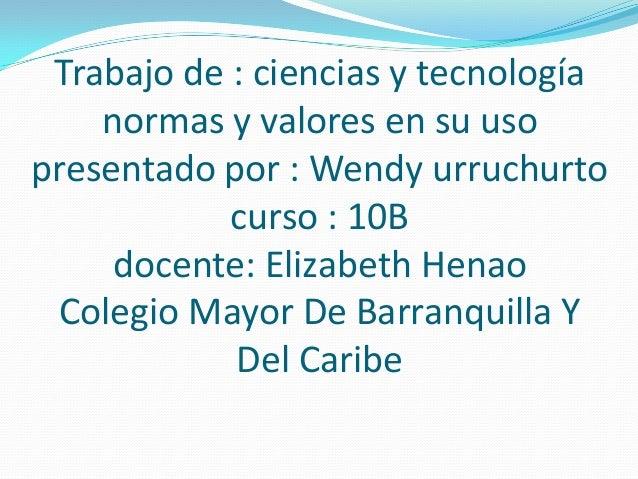 Trabajo de : ciencias y tecnología normas y valores en su uso presentado por : Wendy urruchurto curso : 10B docente: Eliza...