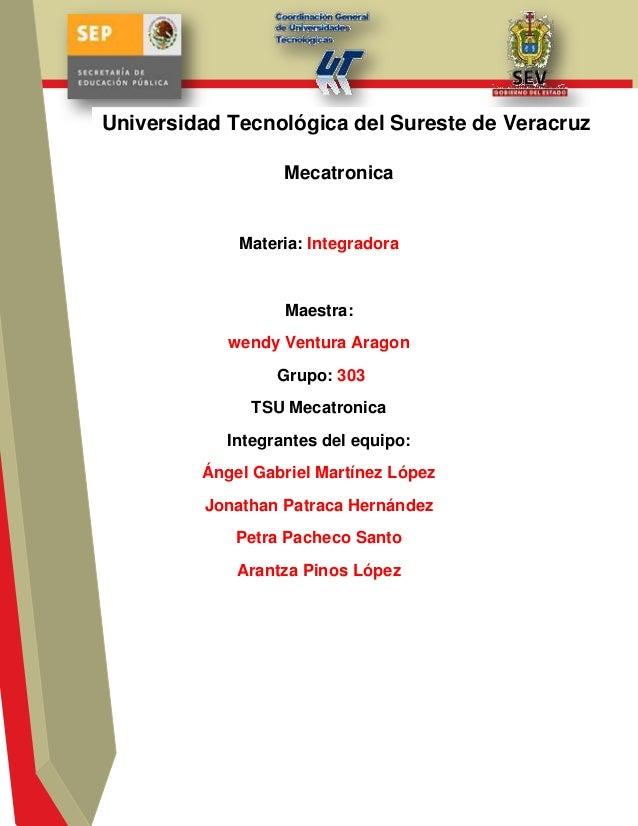 Materia: Integradora Maestra: wendy Ventura Aragon Grupo: 303 TSU Mecatronica Integrantes del equipo: Ángel Gabriel Martín...