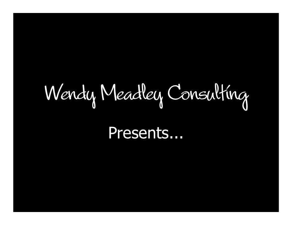 Wendy Meadley Consulting        Presents...