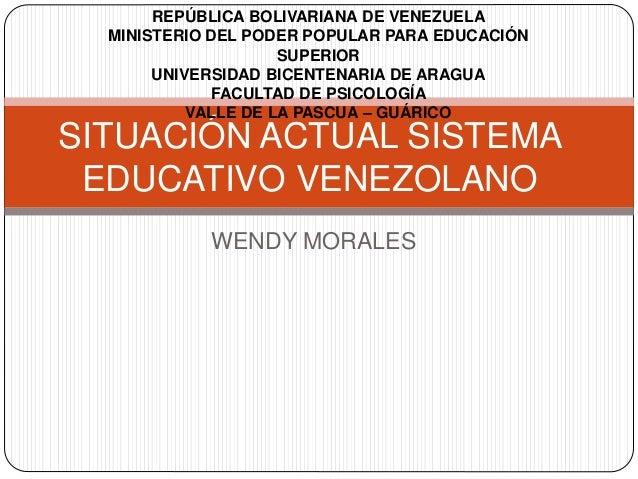 WENDY MORALES SITUACIÓN ACTUAL SISTEMA EDUCATIVO VENEZOLANO REPÚBLICA BOLIVARIANA DE VENEZUELA MINISTERIO DEL PODER POPULA...