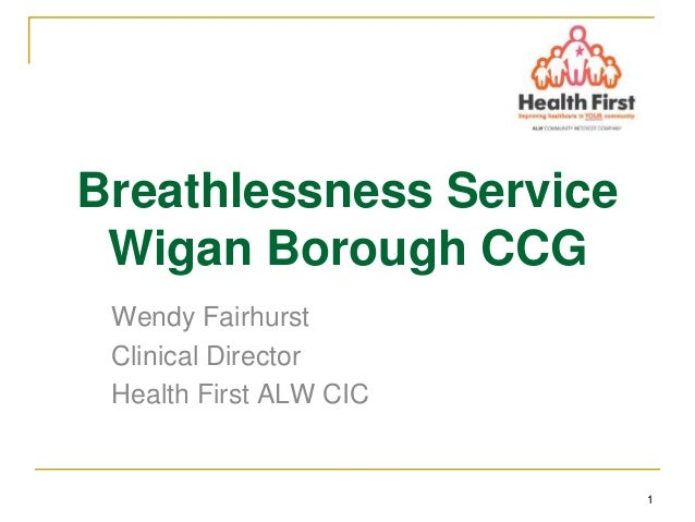 1 Breathlessness Service Wigan Borough CCG Wendy Fairhurst Clinical Director Health First ALW CIC