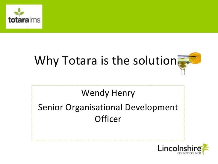 Why Totara is the solution Wendy Henry Senior Organisational Development Officer