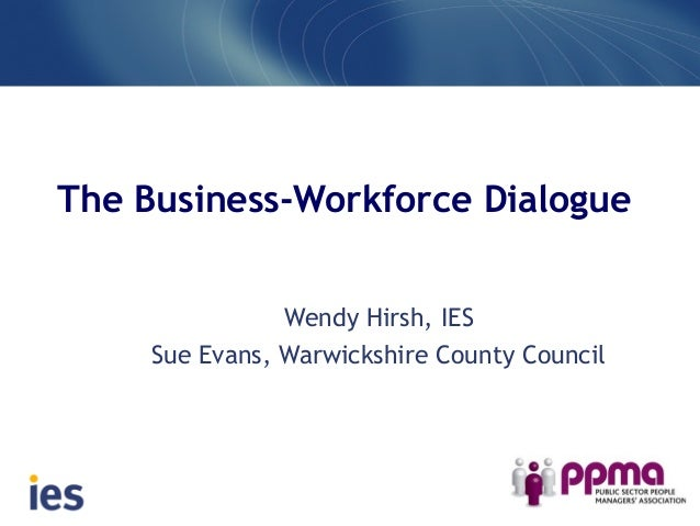 The Business-Workforce Dialogue Wendy Hirsh, IES Sue Evans, Warwickshire County Council