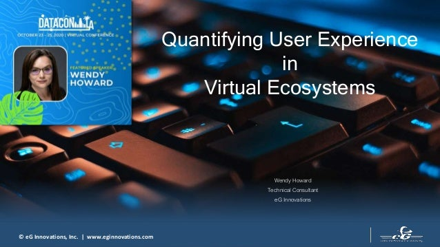 © eG Innovations, Inc. | www.eginnovations.com Quantifying User Experience in Virtual Ecosystems Wendy Howard Technical Co...