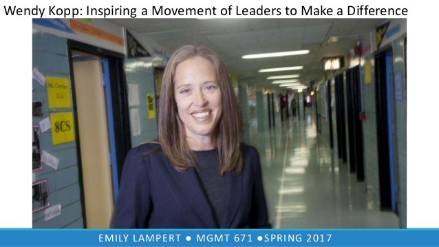 EMILY LAMPERT ● MGMT 671 ●SPRING 2017 Wendy Kopp: Inspiring a Movement of Leaders to Make a Difference