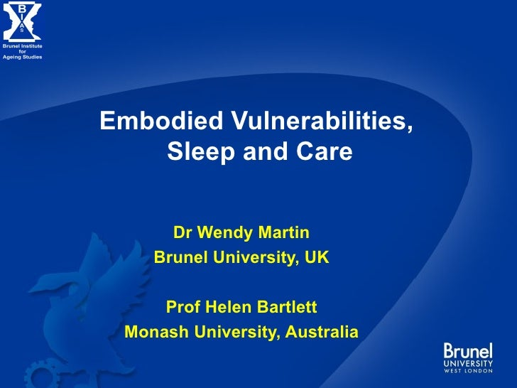Embodied Vulnerabilities,  Sleep and Care Dr Wendy Martin Brunel University, UK Prof Helen Bartlett Monash University, Aus...