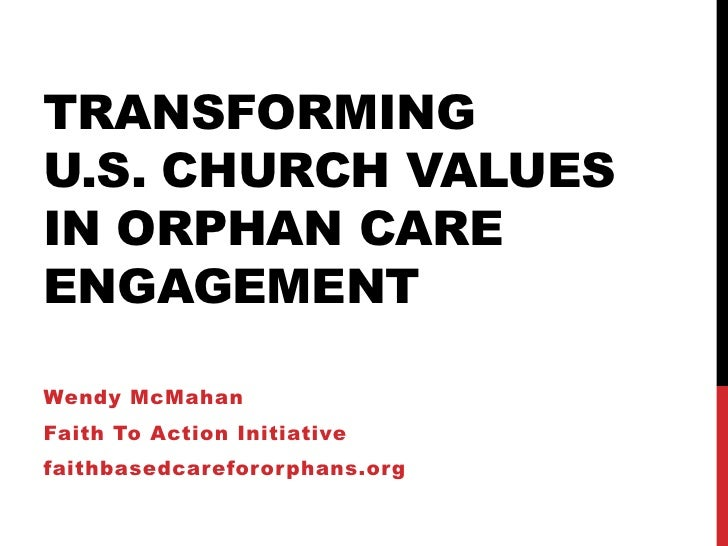 TRANSFORMINGU.S. CHURCH VALUESIN ORPHAN CAREENGAGEMENTWendy McMahanFaith To Action Initiativefaithbasedcareforor phans.org