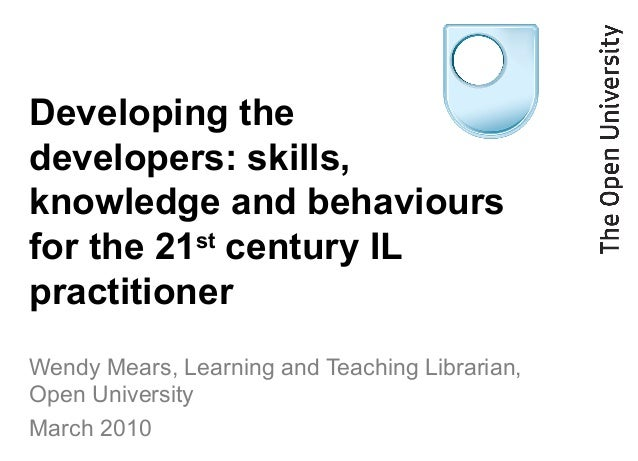Developing the developers: skills, knowledge and behaviours for the 21st century IL practitioner Wendy Mears, Learning and...
