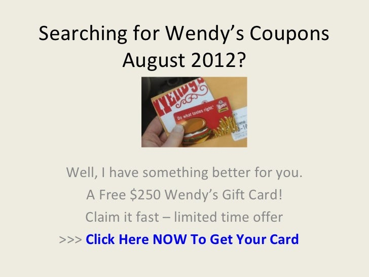 Searching for Wendy's Coupons        August 2012?   Well, I have something better for you.      A Free $250 Wendy's Gift C...