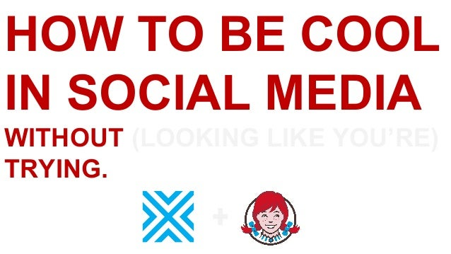 HOW TO BE COOL IN SOCIAL MEDIA WITHOUT (LOOKING LIKE YOU'RE) TRYING.