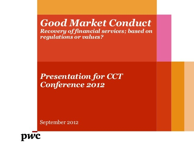Good Market ConductRecovery of financial services; based onregulations or values?Presentation for CCTConference 2012Septem...