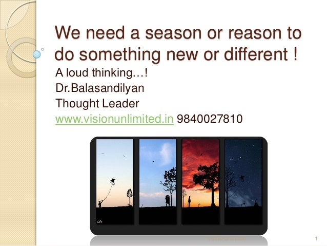 We need a season or reason todo something new or different !A loud thinking…!Dr.BalasandilyanThought Leaderwww.visionunlim...