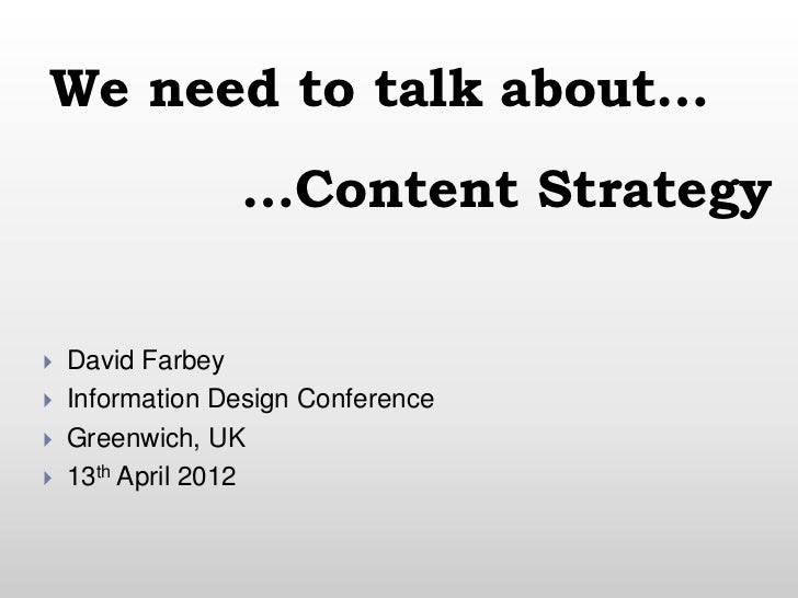 We need to talk about…                 …Content Strategy   David Farbey   Information Design Conference   Greenwich, UK...