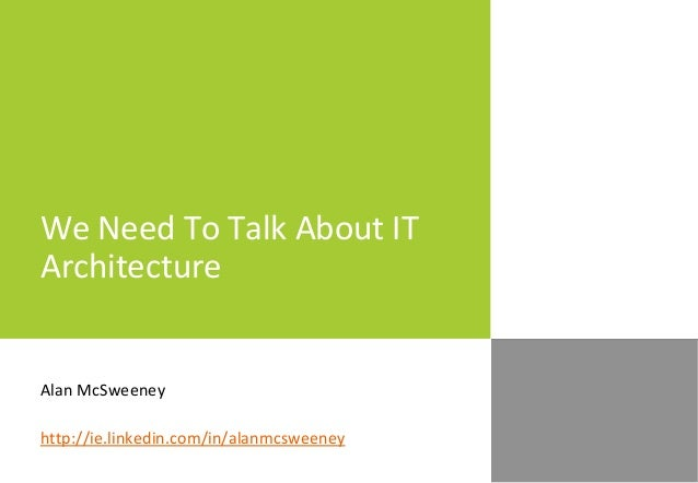 We Need To Talk About IT Architecture Alan McSweeney http://ie.linkedin.com/in/alanmcsweeney