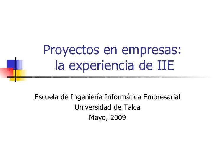 Proyectos en empresas:  la experiencia de IIE Escuela de Ingeniería Informática Empresarial Universidad de Talca Mayo, 2009