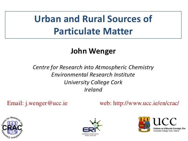 Urban and Rural Sources of Particulate Matter John Wenger Centre for Research into Atmospheric Chemistry Environmental Res...