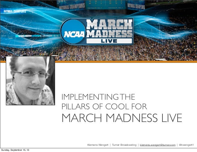 IMPLEMENTINGTHE PILLARS OF COOL FOR MARCH MADNESS LIVE Klemens Wengert | Turner Broadcasting | klemens.wengert@turner.com ...