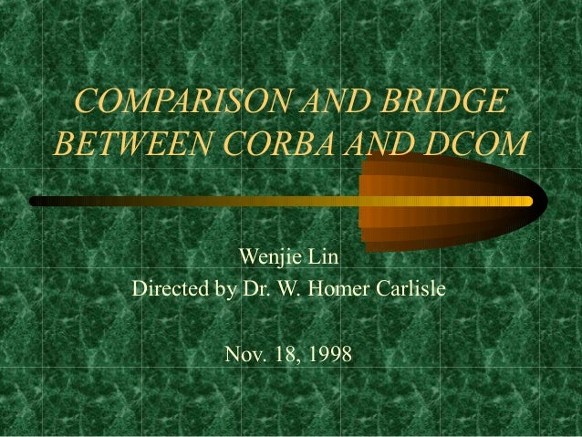 COMPARISON AND BRIDGEBETWEEN CORBA AND DCOM              Wenjie Lin   Directed by Dr. W. Homer Carlisle            Nov. 18...
