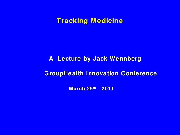 Tracking Medicine <ul><li>    A  Lecture by Jack Wennberg </li></ul><ul><li>  GroupHealth Innovation Conference </li></ul>...