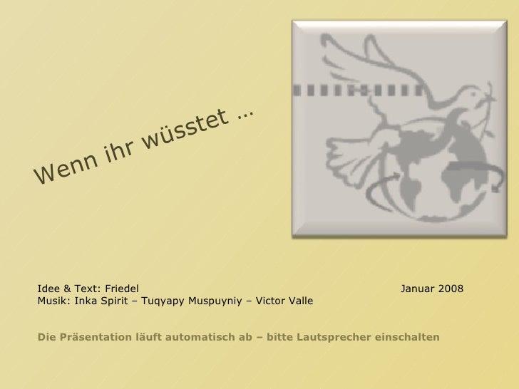 Wenn ihr wüsstet … Idee & Text: Friedel Januar 2008 Musik: Inka Spirit – Tuqyapy Muspuyniy – Victor Valle Die Präsentation...