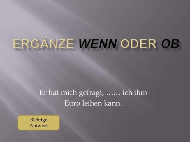 Er hat mich gefragt, …… ich ihm Euro leihen kann. Richtige Antwort