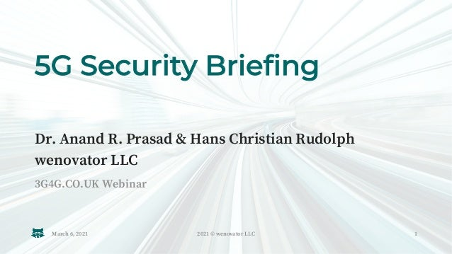 5G Security Briefing 3G4G.CO.UK Webinar Dr. Anand R. Prasad & Hans Christian Rudolph wenovator LLC March 6, 2021 2021 © we...