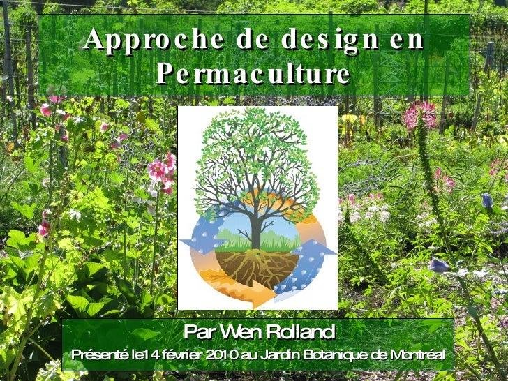 Approche de design en Permaculture Par Wen Rolland Présenté le14 février 2010 au Jardin Botanique de Montréal