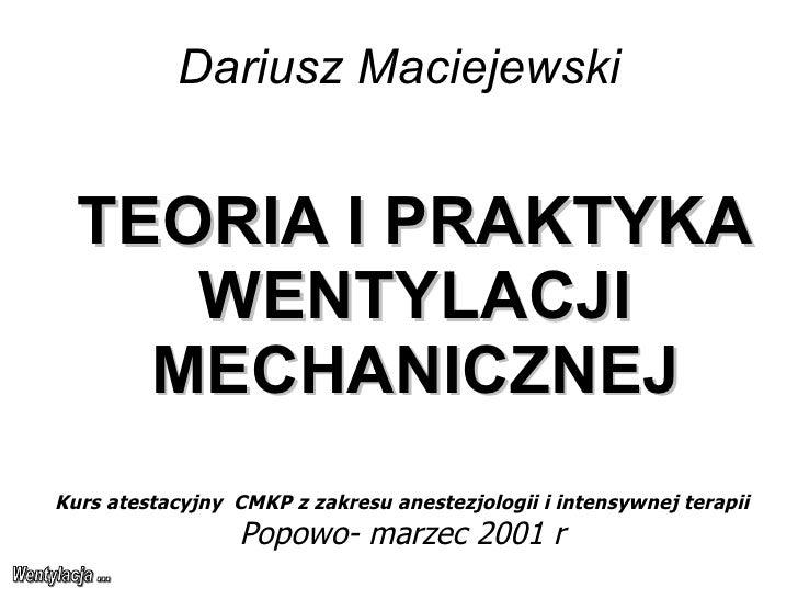 Dariusz Maciejewski TEORIA I PRAKTYKA WENTYLACJI MECHANICZNEJ Kurs atestacyjny  CMKP z zakresu anestezjologii i intensywne...