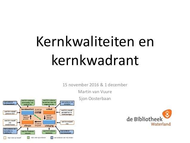 Kernkwaliteiten en kernkwadrant 15 november 2016 & 1 december Martin van Vuure Sjon Oosterbaan