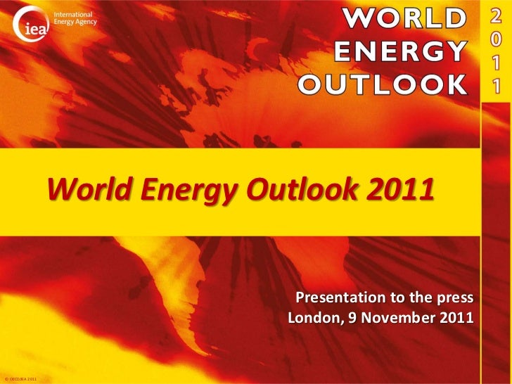 World Energy Outlook 2011                                  Presentation to the press                                 Londo...