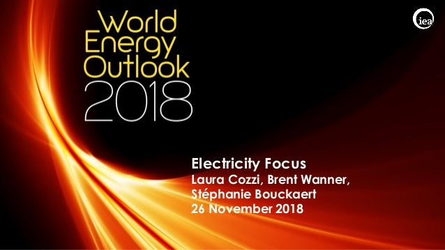 © OECD/IEA 2018 Electricity Focus Laura Cozzi, Brent Wanner, Stéphanie Bouckaert 26 November 2018